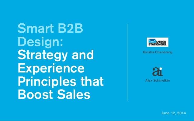 June 12, 2014 Smart B2B Design: Strategy and Experience Principles that Boost Sales Girisha Chandraraj Alex Schmelkin