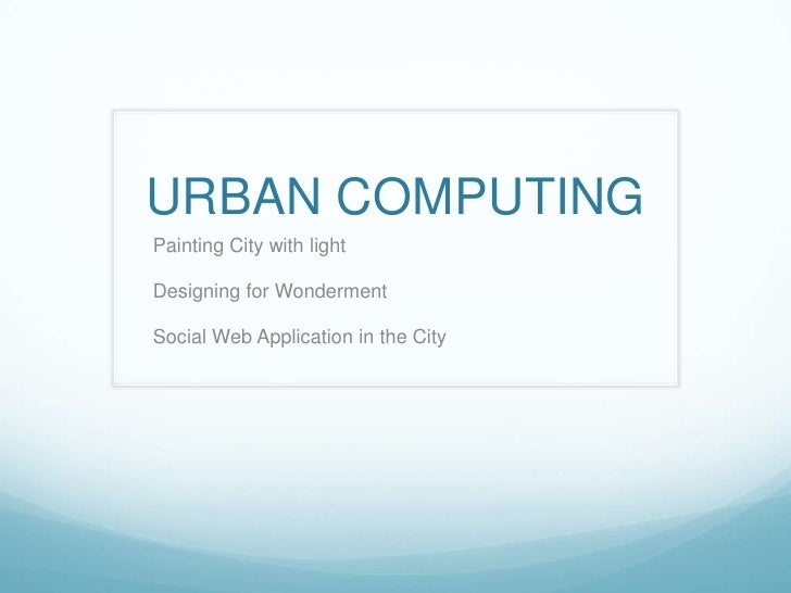 URBAN COMPUTING<br />Painting City with light<br />Designing for Wonderment<br />Social Web Application in the City<br />