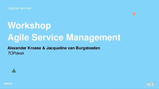 Organize services #SEE18 Workshop Agile Service Management Alexander Kroese & Jacqueline van Burgsteeden TOPdesk