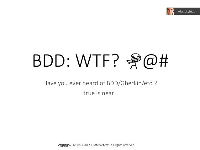 Alex LitvinokBDD: WTF?                                                    @# Have you ever heard of BDD/Gherkin/etc.?     ...