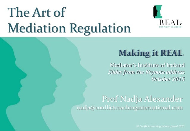 The Art of Mediation Regulation Making it REAL © Conflict Coaching International 2015 Prof Nadja Alexander nadja@conflictc...
