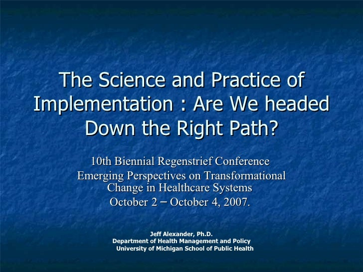 The Science and Practice of Implementation : Are We headed Down the Right Path? 10th Biennial Regenstrief Conference  Emer...