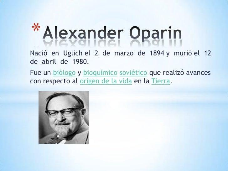 Alexander Oparin <br />Nació  en  Uglich el  2  de  marzo  de  1894 y  murió el  12  de  abril  de  1980.<br />Fue un biól...