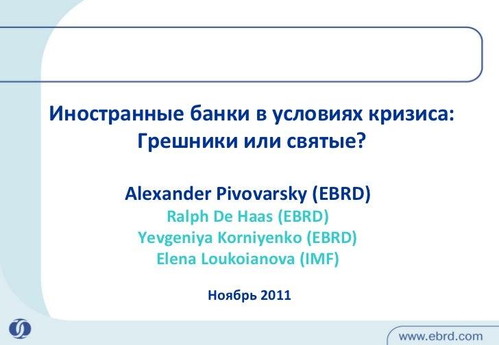 Иностранные банки в условиях кризиса: Грешники и ли  святые? Ноябрь  2011 Alexander Pivovarsky (EBRD) Ralph De Haas (EBRD)...