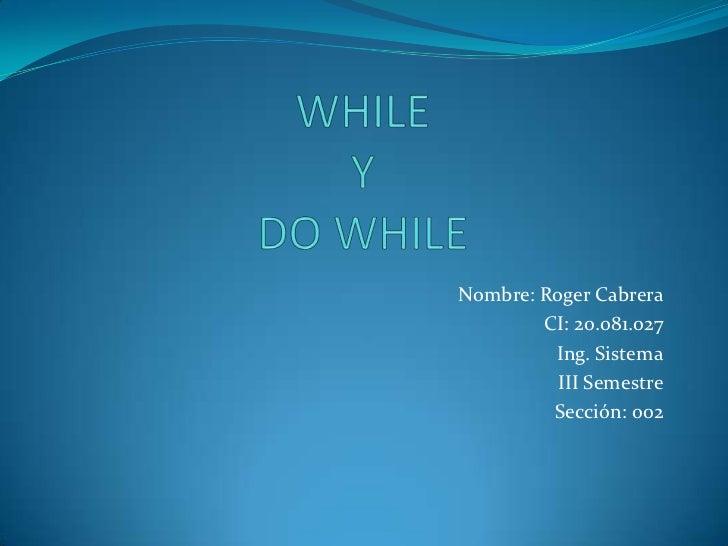 WHILEYDO WHILE<br />Nombre: Roger Cabrera<br />CI: 20.081.027<br />Ing. Sistema<br />III Semestre<br />Sección: 002<br />