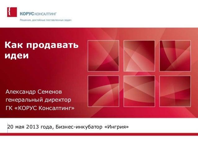 Как продаватьидеиАлександр Семеновгенеральный директорГК «КОРУС Консалтинг»20 мая 2013 года, Бизнес-инкубатор «Ингрия»