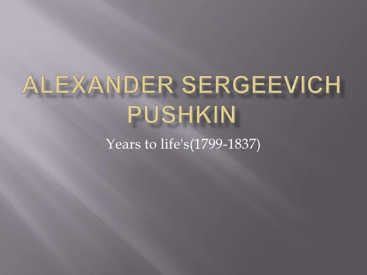 Alexander Sergeevich Pushkin<br />Years to life's(1799-1837)<br />