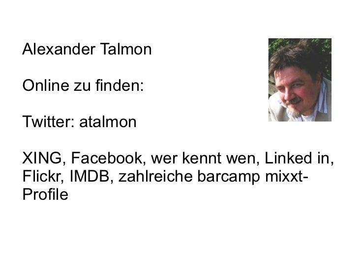 Alexander TalmonOnline zu finden:Twitter: atalmonXING, Facebook, wer kennt wen, Linked in,Flickr, IMDB, zahlreiche barcamp...