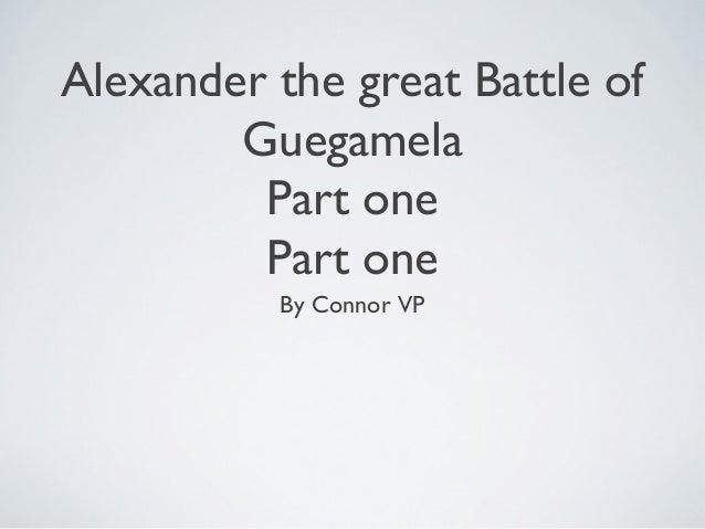 Alexander the great Battle ofGuegamelaPart onePart oneBy Connor VP