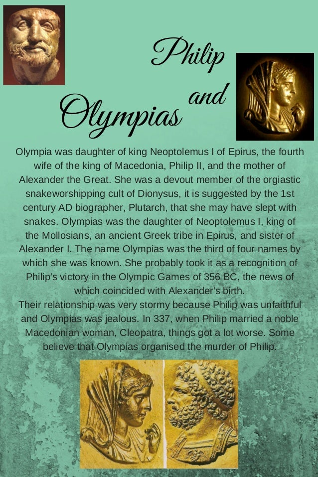 Olympia was daughter of king Neoptolemus I of Epirus, the fourth wife of the king of Macedonia, Philip II, and the mother ...