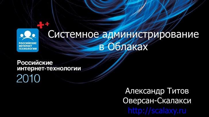 Системное администрирование в Облаках Александр Титов Оверсан-Скалакси http:// scalaxy.ru