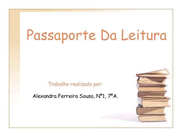 Passaporte Da LeituraTrabalho realizado por:Alexandra Ferreira Sousa, Nº1, 7ºA.