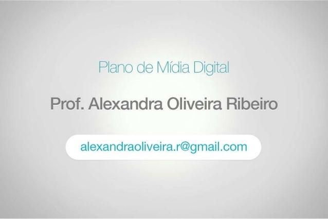 Plano de Mídia Digital  Prof_ A.  exancãra.  :Oiii/ eia ifíaibâiVO  alexandraoliveira. r@gmaiI. com