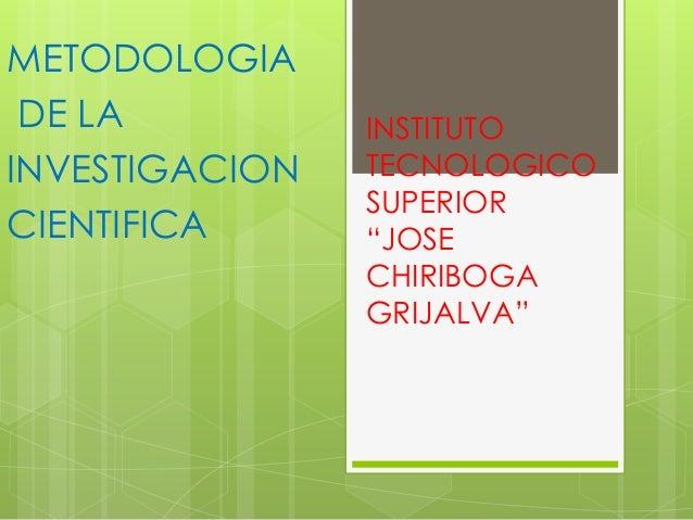"""INSTITUTOTECNOLOGICOSUPERIOR""""JOSECHIRIBOGAGRIJALVA""""METODOLOGIADE LAINVESTIGACIONCIENTIFICA"""
