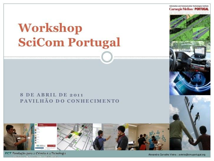 WorkshopSciCom Portugal8 DE ABRIL DE 2011PAVILHÃO DO CONHECIMENTO                           Alexandra Carvalho Vieira :: a...