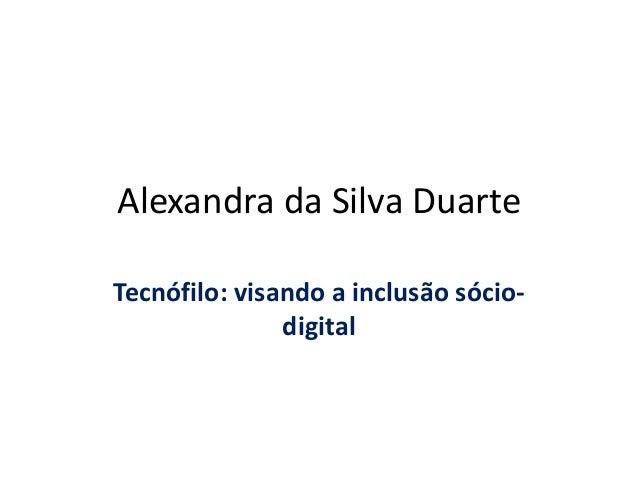 Alexandra da Silva Duarte Tecnófilo: visando a inclusão sócio- digital