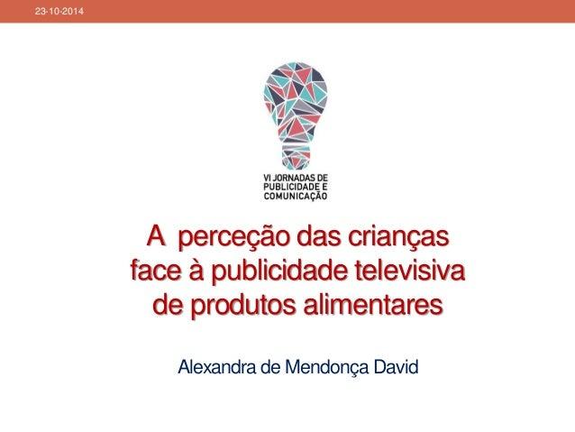 A perceção das crianças face à publicidade televisiva de produtos alimentaresAlexandra de Mendonça David  23-10-2014