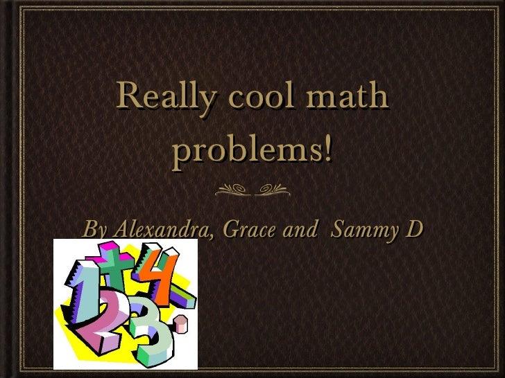 Really cool math problems! <ul><li>By Alexandra, Grace and  Sammy D </li></ul>