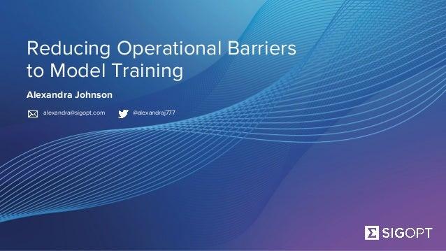SigOpt. Confidential. Reducing Operational Barriers to Model Training Alexandra Johnson alexandra@sigopt.com @alexandraj777