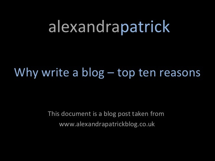 alexandrapatrickWhy write a blog – top ten reasons      This document is a blog post taken from          www.alexandrapatr...