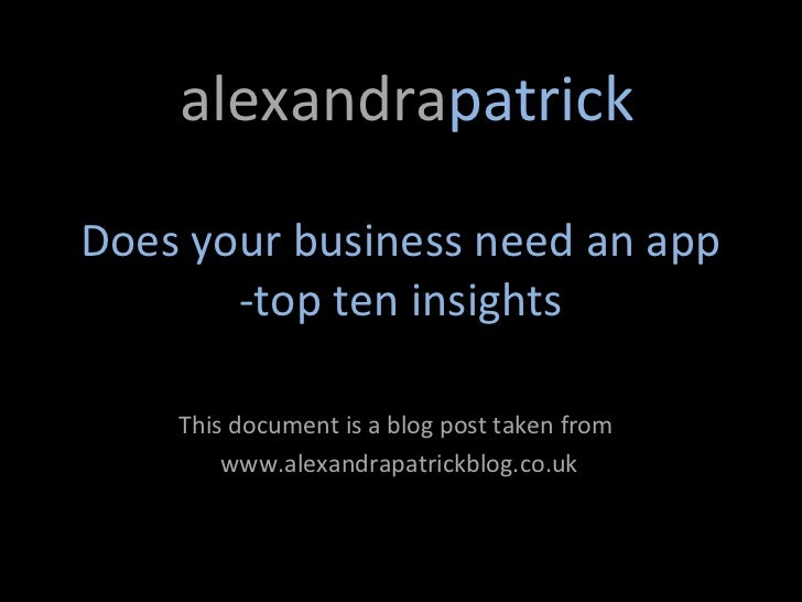 alexandrapatrickDoes your business need an app       -top ten insights    This document is a blog post taken from        w...