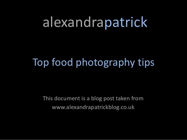 alexandrapatrickTop food photography tips  This document is a blog post taken from      www.alexandrapatrickblog.co.uk