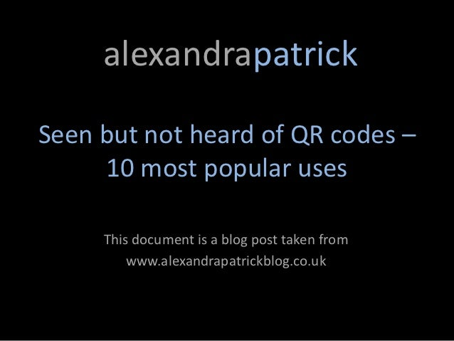 alexandrapatrickSeen but not heard of QR codes –     10 most popular uses     This document is a blog post taken from     ...