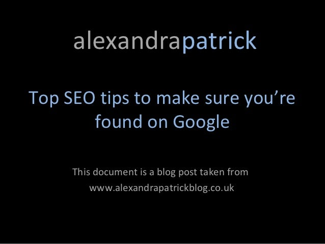 alexandrapatrickTop SEO tips to make sure you're       found on Google     This document is a blog post taken from        ...