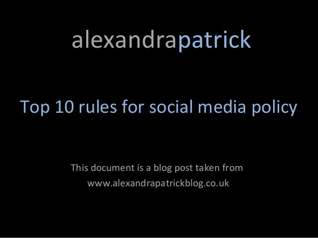 alexandrapatrickTop 10 rules for social media policy      This document is a blog post taken from          www.alexandrapa...