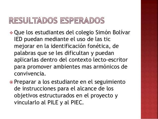  Que los estudiantes del colegio Simón Bolívar IED puedan mediante el uso de las tic mejorar en la identificación fonétic...