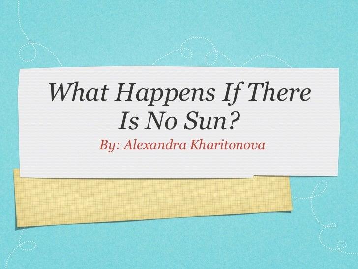 What Happens If There     Is No Sun?    By: Alexandra Kharitonova