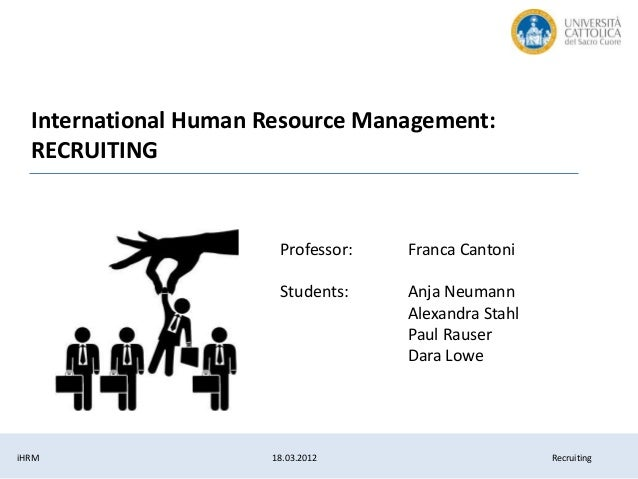 iHRM 18.03.2012 Recruiting International Human Resource Management: RECRUITING Professor: Franca Cantoni Students: Anja Ne...