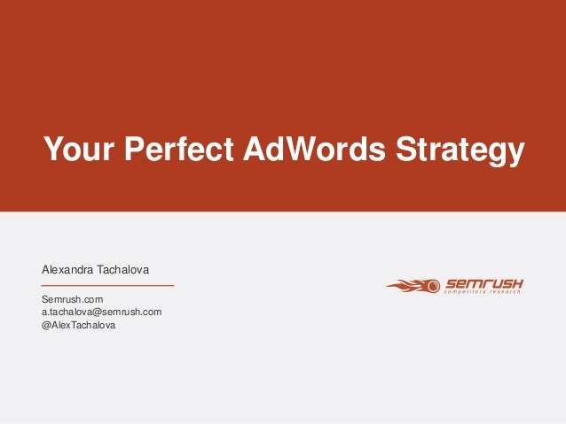 Your Perfect AdWords Strategy Alexandra Tachalova Semrush.com a.tachalova@semrush.com @AlexTachalova