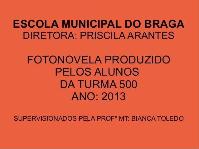 ESCOLA MUNICIPAL DO BRAGA DIRETORA: PRISCILA ARANTES  FOTONOVELA PRODUZIDO PELOS ALUNOS DA TURMA 500 ANO: 2013 SUPERVISION...