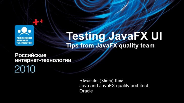 Testing JavaFX UI Tips from JavaFX quality team Alexandre (Shura) Iline Java and JavaFX quality architect Oracle