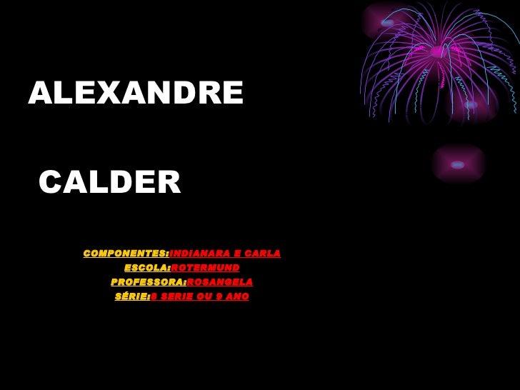 ALEXANDRE  CALDER COMPONENTES: INDIANARA E CARLA ESCOLA: ROTERMUND PROFESSORA: ROSANGELA SÉRIE: 8 SERIE OU 9 ANO