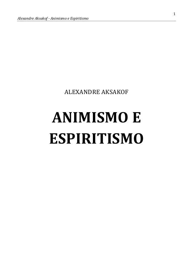 1 Alexandre Aksakof - Animismo e Espiritismo ALEXANDRE AKSAKOF ANIMISMO E ESPIRITISMO