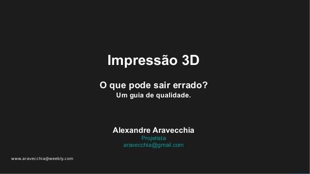 www.aravecchia@weebly.com Impressão 3D O que pode sair errado? Um guia de qualidade. Alexandre Aravecchia Projetista arave...