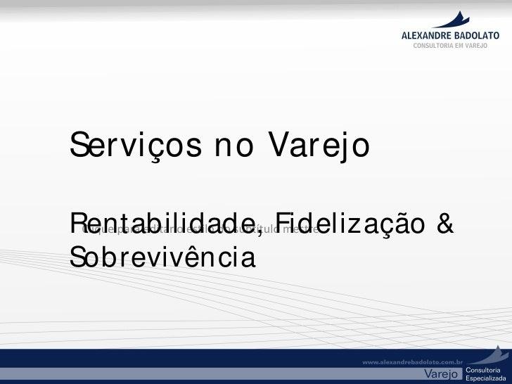 Serviços no Varejo  Rentabilidade, Fidelização &  Clique para editar o estilo do subtítulo mestre  Sobrevivência