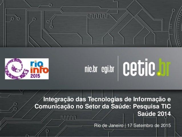 Integração das Tecnologias de Informação e Comunicação no Setor da Saúde: Pesquisa TIC Saúde 2014 Rio de Janeiro | 17 Sete...