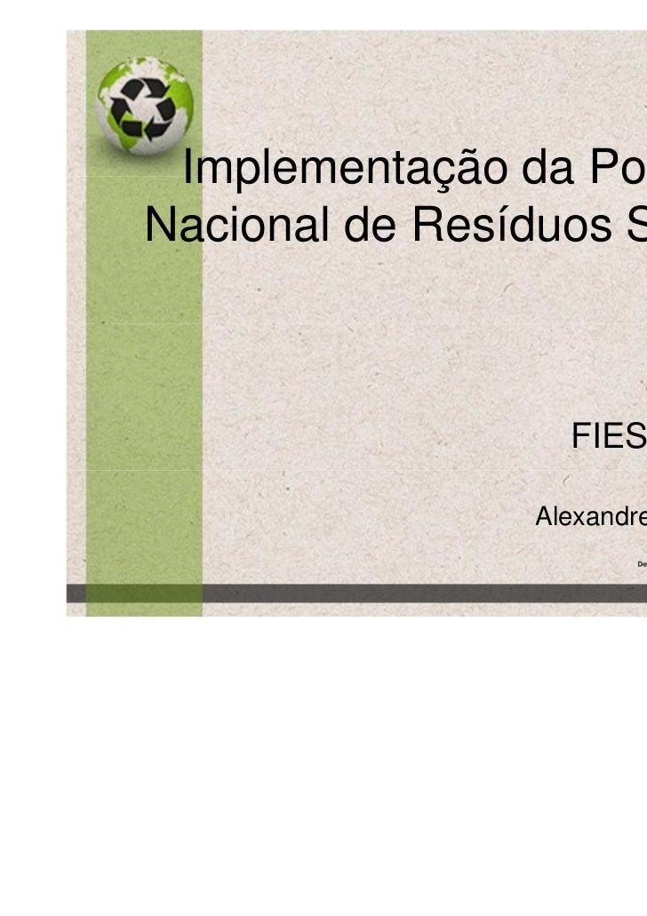 Implementação da PolíticaNacional de Resíduos Sólidos                   FIESP 07/06/11                 Alexandre Comin - M...
