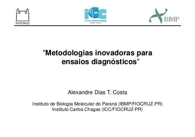 """""""Metodologias inovadoras para ensaios diagnósticos"""" Alexandre Dias T. Costa Instituto de Biologia Molecular do Paraná (IBM..."""