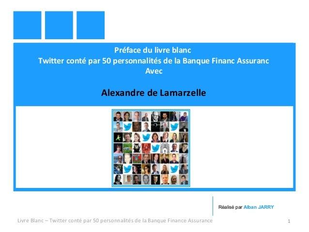 Préface du livre blanc  Twitter conté par 50 personnalités de la Banque Financ Assuranc  Avec  Alexandre de Lamarzelle  Ré...
