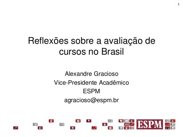 1Reflexões sobre a avaliação de       cursos no Brasil          Alexandre Gracioso      Vice-Presidente Acadêmico         ...