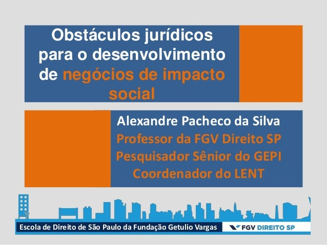 Obstáculos jurídicos para o desenvolvimento de negócios de impacto social Alexandre Pacheco da Silva Professor da FGV Dire...