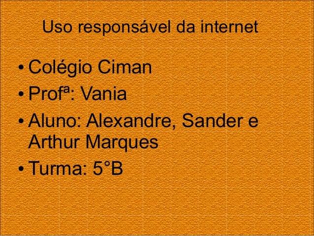 Uso responsável da internet ● Colégio Ciman ● Profª: Vania ● Aluno: Alexandre, Sander e Arthur Marques ● Turma: 5°B