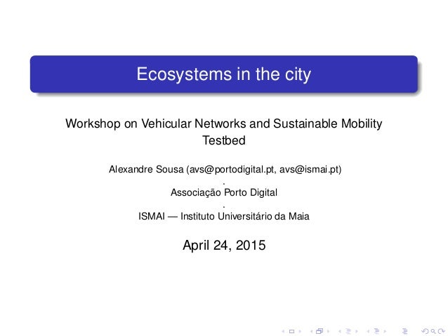 Ecosystems in the city Workshop on Vehicular Networks and Sustainable Mobility Testbed Alexandre Sousa (avs@portodigital.p...