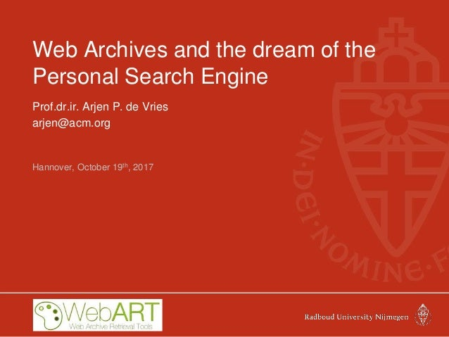 Web Archives and the dream of the Personal Search Engine Prof.dr.ir. Arjen P. de Vries arjen@acm.org Hannover, October 19t...
