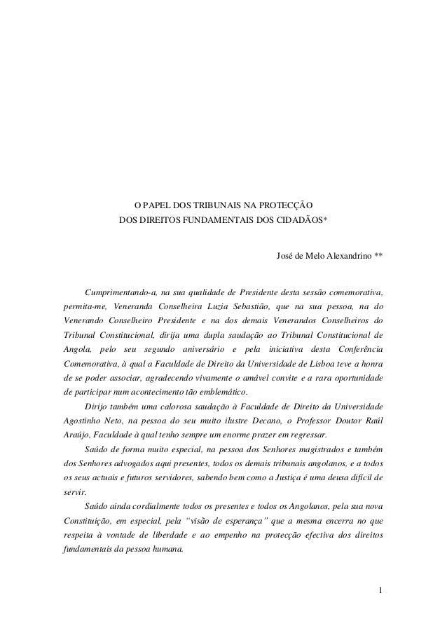 1 O PAPEL DOS TRIBUNAIS NA PROTECÇÃO DOS DIREITOS FUNDAMENTAIS DOS CIDADÃOS* José de Melo Alexandrino ** Cumprimentando-a,...