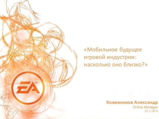 «Мобильное будущееигровой индустрии:насколько оно близко?»       Кожевников Александр                 Online Manager      ...